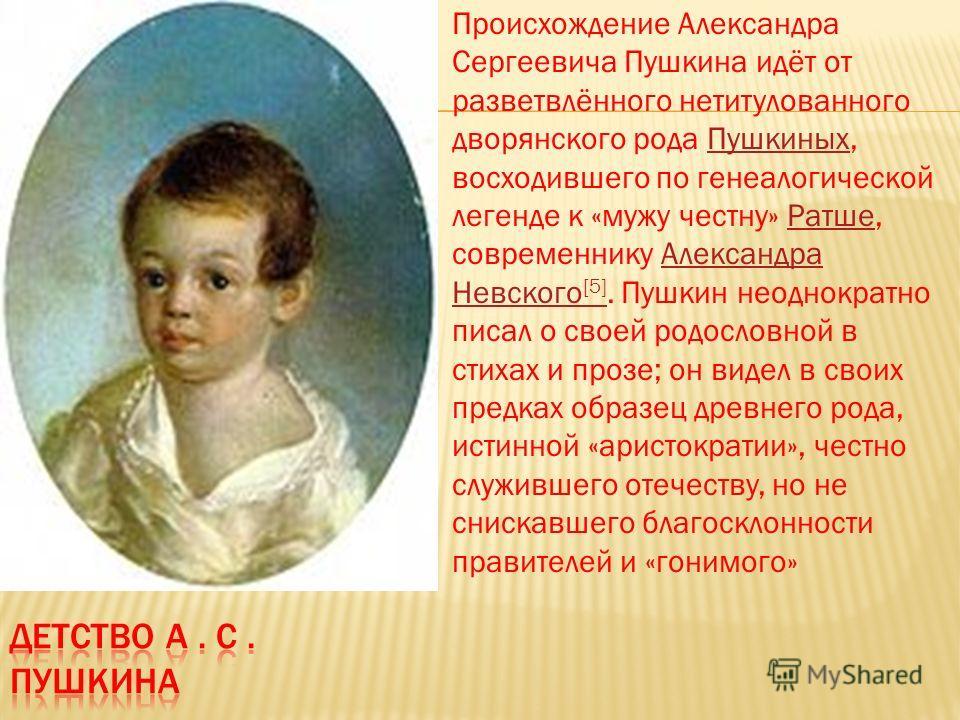 Происхождение Александра Сергеевича Пушкина идёт от разветвлённого нетитулованного дворянского рода Пушкиных, восходившего по генеалогической легенде к «мужу честну» Ратше, современнику Александра Невского [5]. Пушкин неоднократно писал о своей родос