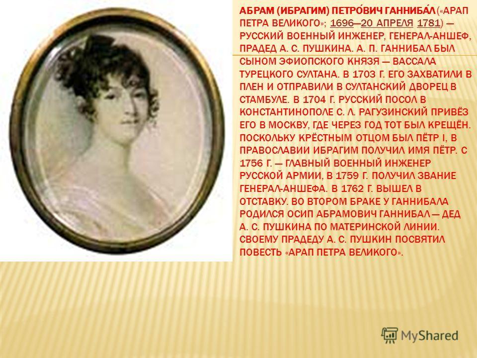 АБРАМ (ИБРАГИМ) ПЕТРОВИЧ ГАННИБАЛ («АРАП ПЕТРА ВЕЛИКОГО»; 169620 АПРЕЛЯ 1781) РУССКИЙ ВОЕННЫЙ ИНЖЕНЕР, ГЕНЕРАЛ-АНШЕФ, ПРАДЕД А. С. ПУШКИНА. А. П. ГАННИБАЛ БЫЛ СЫНОМ ЭФИОПСКОГО КНЯЗЯ ВАССАЛА ТУРЕЦКОГО СУЛТАНА. В 1703 Г. ЕГО ЗАХВАТИЛИ В ПЛЕН И ОТПРАВИЛ