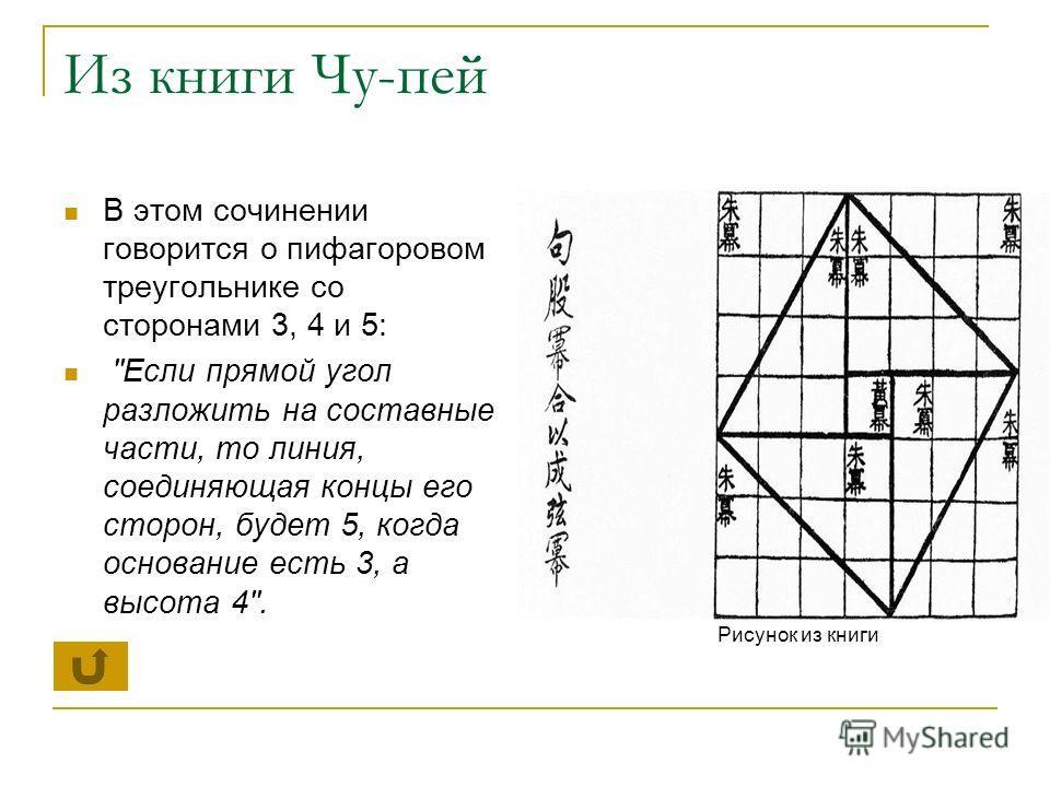 Из книги Чу-пей В этом сочинении говорится о пифагоровом треугольнике со сторонами 3, 4 и 5: Если прямой угол разложить на составные части, то линия, соединяющая концы его сторон, будет 5, когда основание есть 3, а высота 4. Рисунок из книги