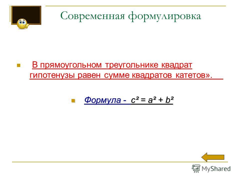 Современная формулировка В прямоугольном треугольнике квадрат гипотенузы равен сумме квадратов катетов». Формула - c² = a² + b² Формула - c² = a² + b²