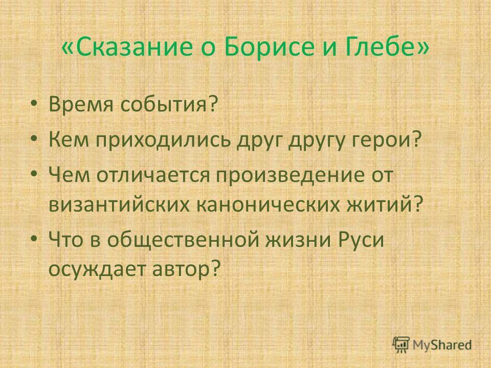 «Сказание о Борисе и Глебе» Время события? Кем приходились друг другу герои? Чем отличается произведение от византийских канонических житий? Что в общественной жизни Руси осуждает автор?