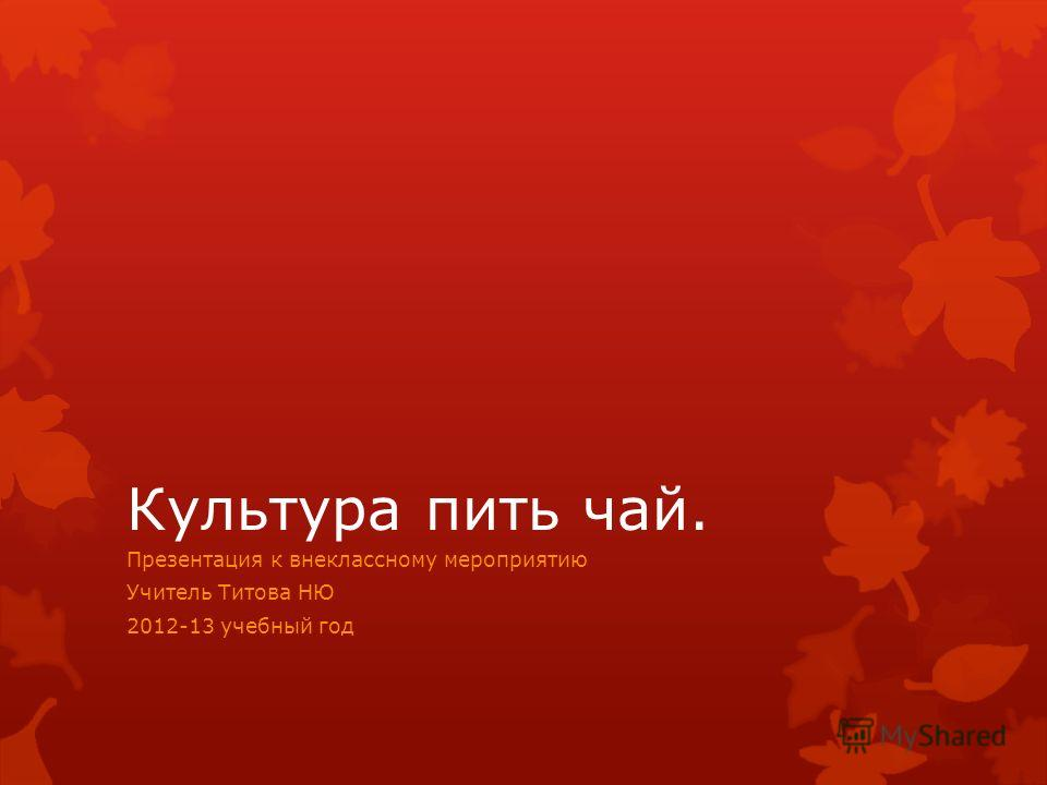 Культура пить чай. Презентация к внеклассному мероприятию Учитель Титова НЮ 2012-13 учебный год