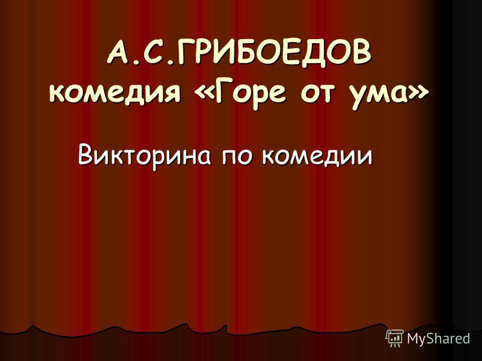 А.С.ГРИБОЕДОВ комедия «Горе от ума» Викторина по комедии