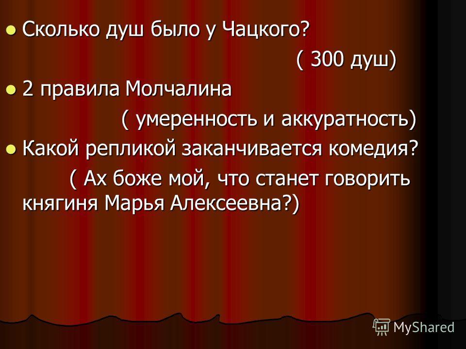 Сколько душ было у Чацкого? Сколько душ было у Чацкого? ( 300 душ) ( 300 душ) 2 правила Молчалина 2 правила Молчалина ( умеренность и аккуратность) ( умеренность и аккуратность) Какой репликой заканчивается комедия? Какой репликой заканчивается комед
