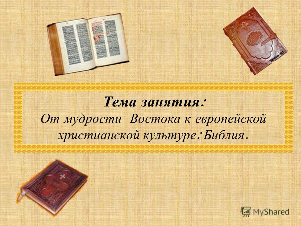 Тема занятия : От мудрости Востока к европейской христианской культуре : Библия.
