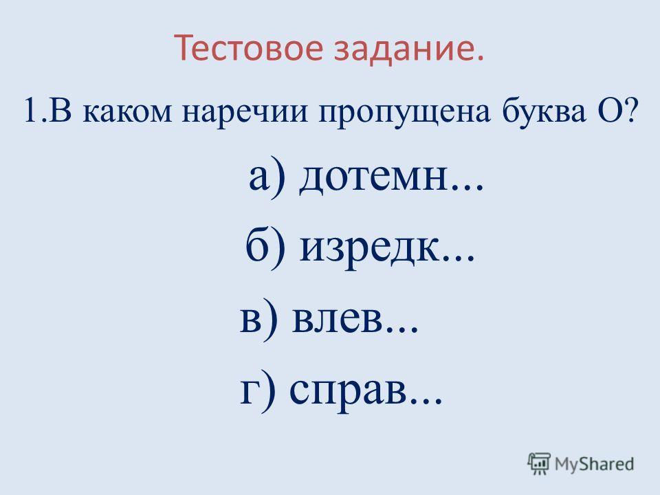 Тестовое задание. 1.В каком наречии пропущена буква О? а) дотемн... б) изредк... в) влев... г) справ...