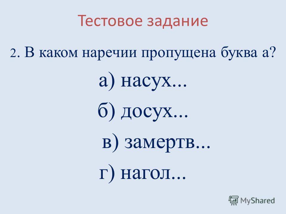 Тестовое задание 2. В каком наречии пропущена буква а? а) насух... б) досух... в) замертв... г) нагол...