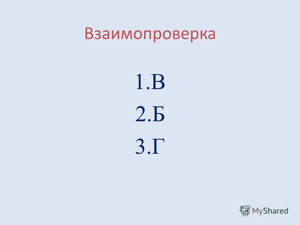 Взаимопроверка 1.В 2.Б 3.Г