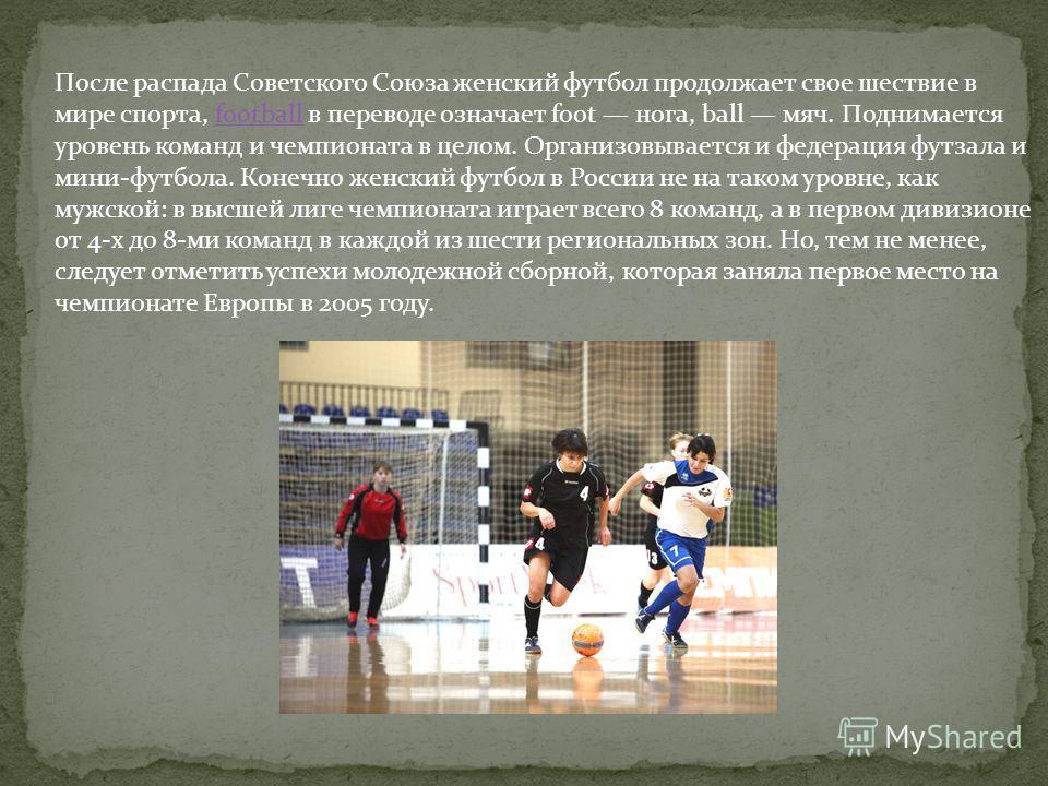 После распада Советского Союза женский футбол продолжает свое шествие в мире спорта, football в переводе означает foot нога, ball мяч. Поднимается уровень команд и чемпионата в целом. Организовывается и федерация футзала и мини-футбола. Конечно женск