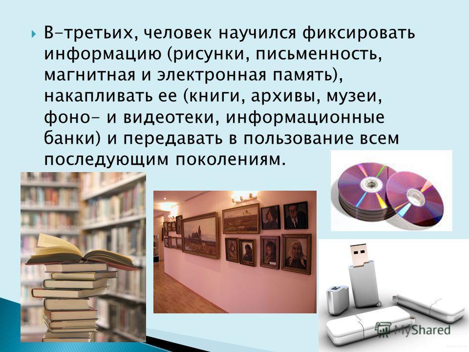 В-третьих, человек научился фиксировать информацию (рисунки, письменность, магнитная и электронная память), накапливать ее (книги, архивы, музеи, фоно- и видеотеки, информационные банки) и передавать в пользование всем последующим поколениям.