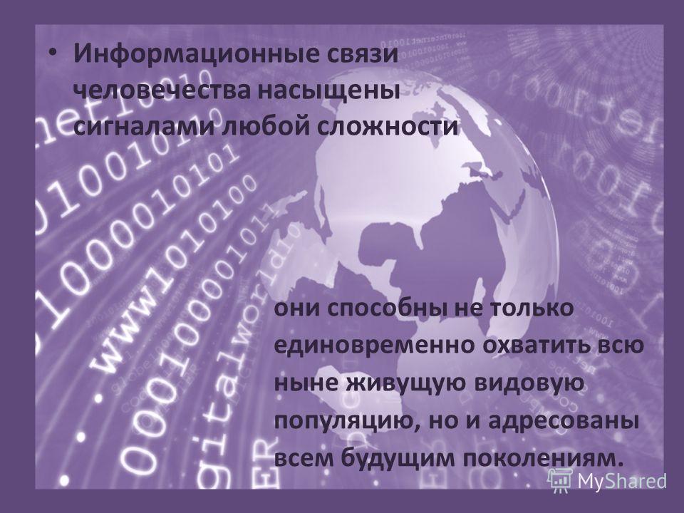 Информационные связи человечества насыщены сигналами любой сложности они способны не только единовременно охватить всю ныне живущую видовую популяцию, но и адресованы всем будущим поколениям.