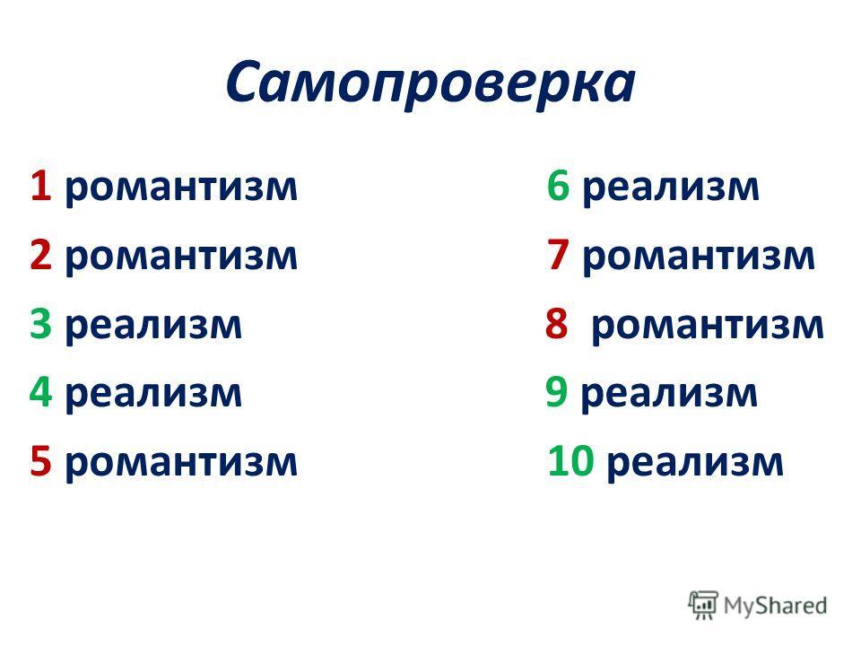 Самопроверка 1 романтизм 6 реализм 2 романтизм 7 романтизм 3 реализм 8 романтизм 4 реализм 9 реализм 5 романтизм 10 реализм