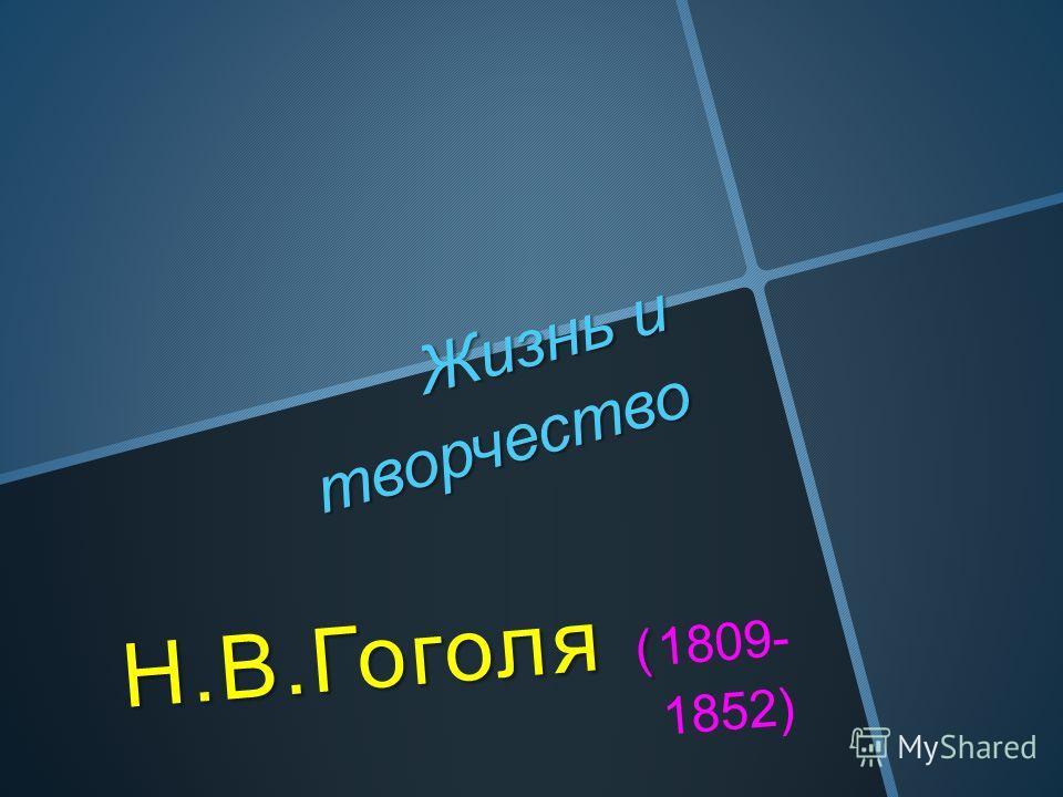 Жизнь и творчество Н.В.Гоголя ( Н.В.Гоголя (1809- 1852)