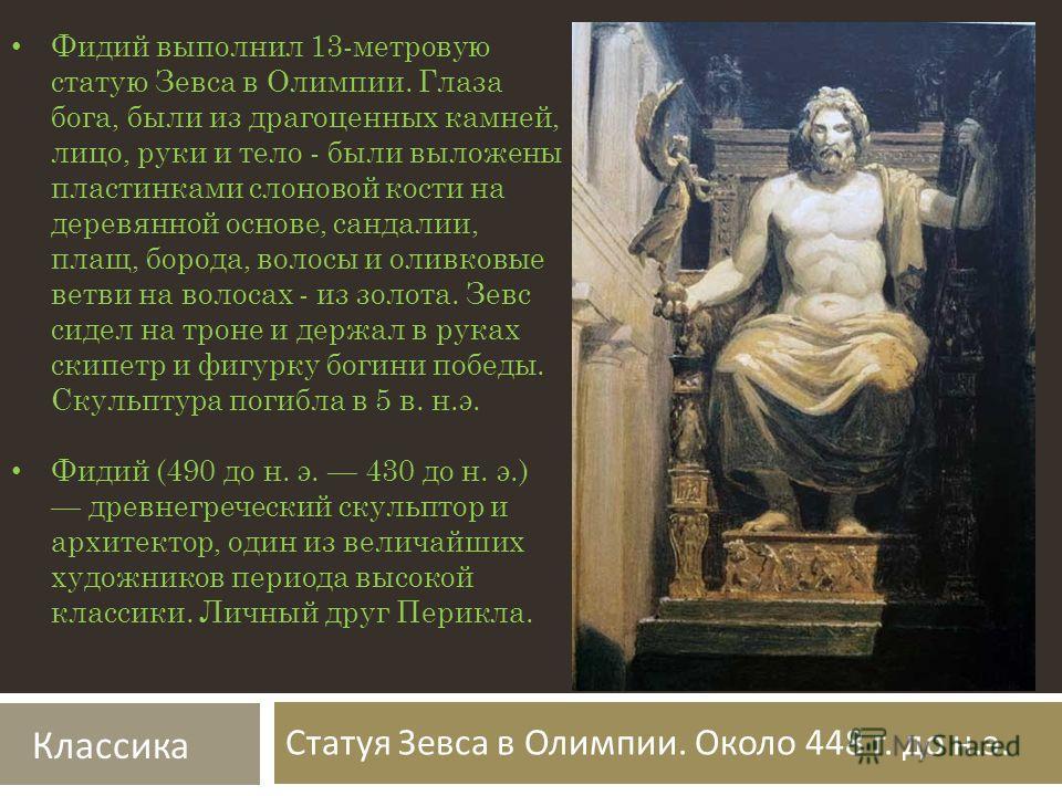 Статуя Зевса в Олимпии. Около 448 г. до н. э. Фидий выполнил 13-метровую статую Зевса в Олимпии. Глаза бога, были из драгоценных камней, лицо, руки и тело - были выложены пластинками слоновой кости на деревянной основе, сандалии, плащ, борода, волосы