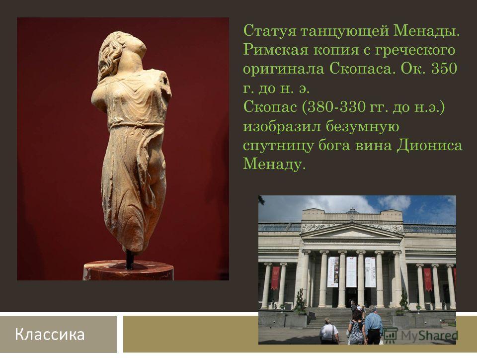 Статуя танцующей Менады. Римская копия с греческого оригинала Скопаса. Ок. 350 г. до н. э. Скопас (380-330 гг. до н.э.) изобразил безумную спутницу бога вина Диониса Менаду. Классика