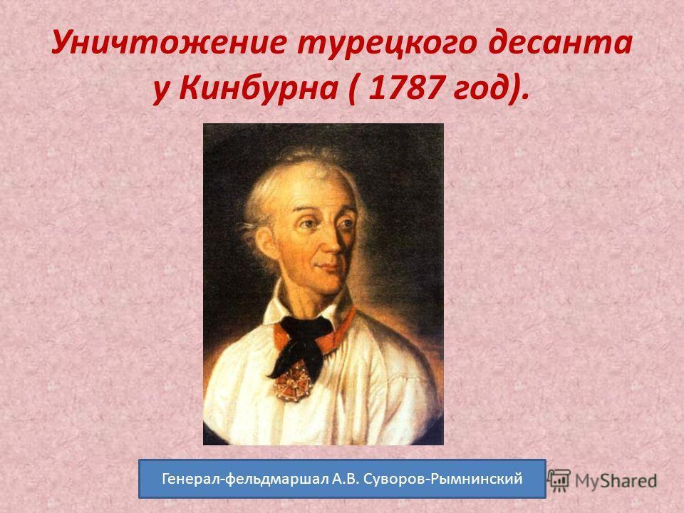Уничтожение турецкого десанта у Кинбурна ( 1787 год). Генерал-фельдмаршал А.В. Суворов-Рымнинский