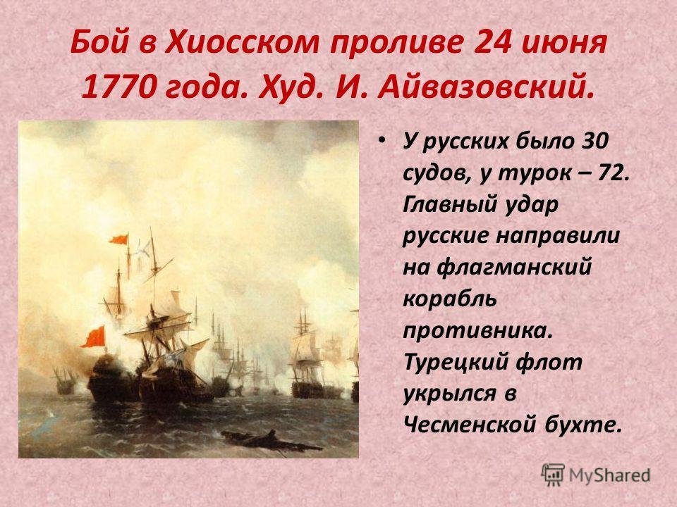 Бой в Хиосском проливе 24 июня 1770 года. Худ. И. Айвазовский. У русских было 30 судов, у турок – 72. Главный удар русские направили на флагманский корабль противника. Турецкий флот укрылся в Чесменской бухте.