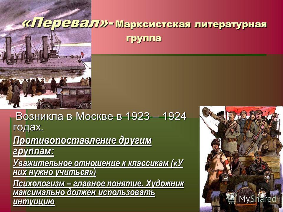 «Перевал»- Марксистская литературная группа Возникла в Москве в 1923 – 1924 годах. Возникла в Москве в 1923 – 1924 годах. Противопоставление другим группам: Уважительное отношение к классикам («У них нужно учиться») Психологизм – главное понятие. Худ