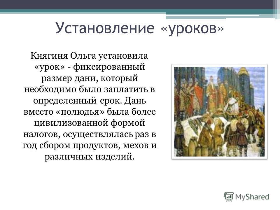 Установление «уроков» Княгиня Ольга установила «урок» - фиксированный размер дани, который необходимо было заплатить в определенный срок. Дань вместо «полюдья» была более цивилизованной формой налогов, осуществлялась раз в год сбором продуктов, мехов