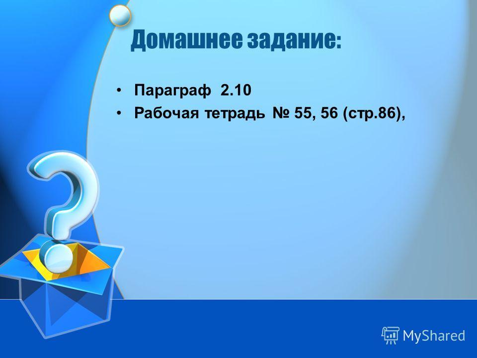 Домашнее задание: Параграф 2.10 Рабочая тетрадь 55, 56 (стр.86),