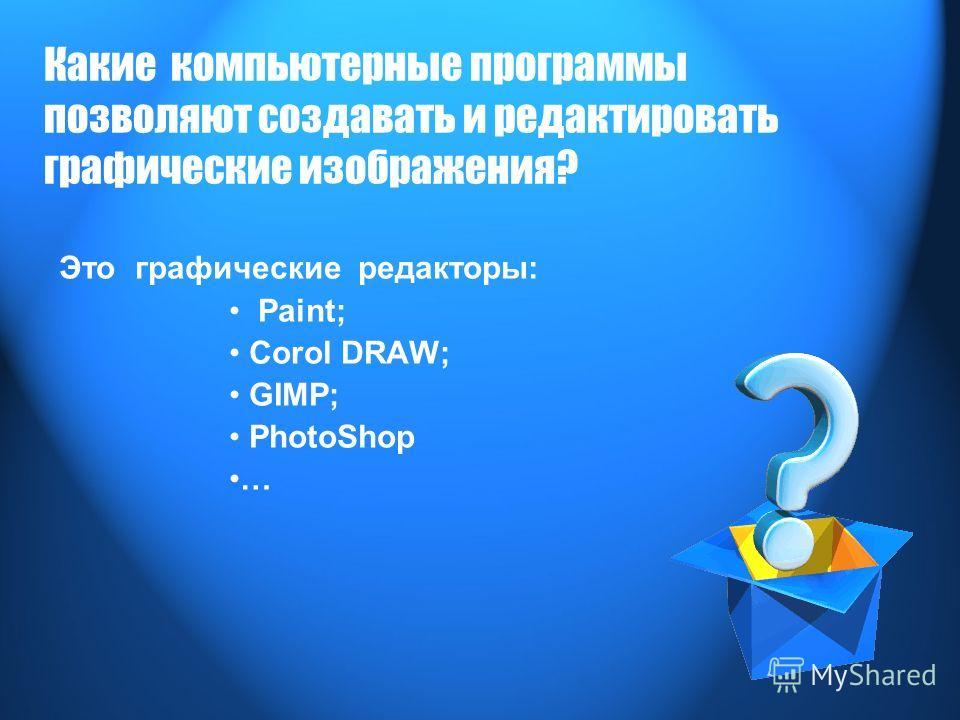 Какие компьютерные программы позволяют создавать и редактировать графические изображения? Это графические редакторы: Paint; Corol DRAW; GIMP; PhotoShop …