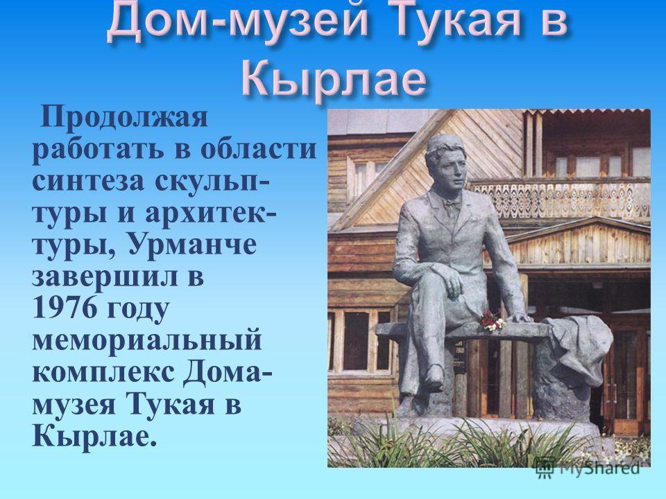 Продолжая работать в области синтеза скульп - туры и архитек - туры, Урманче завершил в 1976 году мемориальный комплекс Дома - музея Тукая в Кырлае.