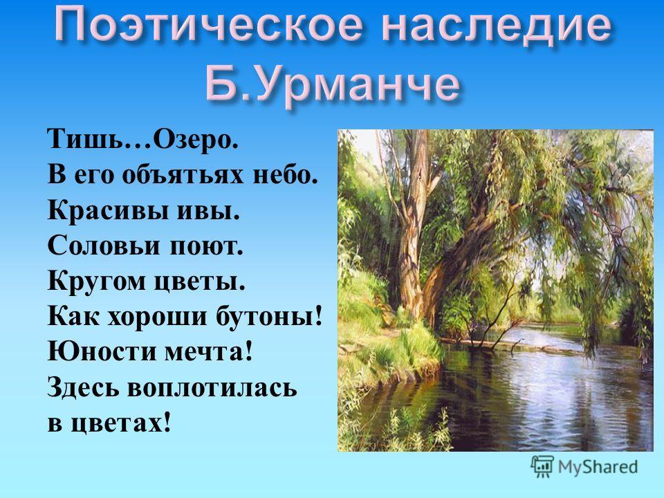Тишь … Озеро. В его объятьях небо. Красивы ивы. Соловьи поют. Кругом цветы. Как хороши бутоны ! Юности мечта ! Здесь воплотилась в цветах !