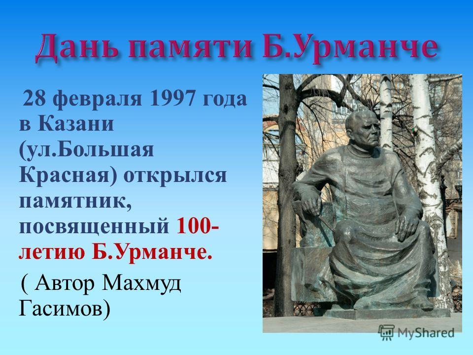 28 февраля 1997 года в Казани ( ул. Большая Красная ) открылся памятник, посвященный 100- летию Б. Урманче. ( Автор Махмуд Гасимов )