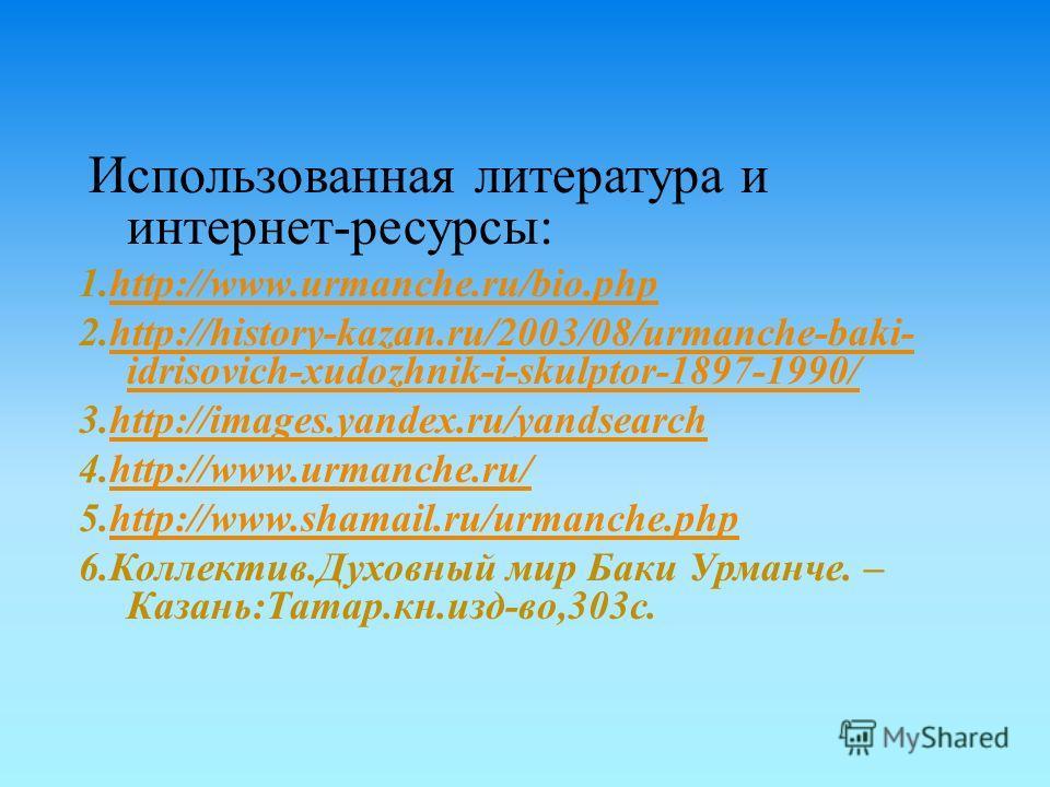 Использованная литература и интернет - ресурсы : 1.http://www.urmanche.ru/bio.phphttp://www.urmanche.ru/bio.php 2.http://history-kazan.ru/2003/08/urmanche-baki- idrisovich-xudozhnik-i-skulptor-1897-1990/http://history-kazan.ru/2003/08/urmanche-baki-