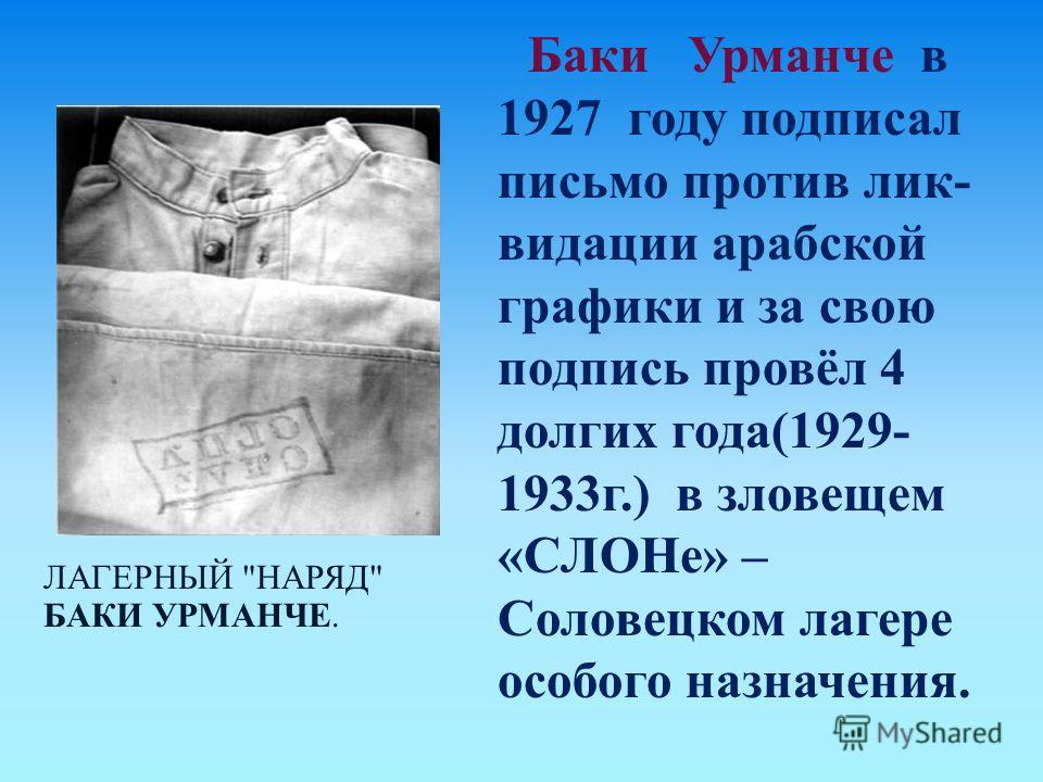 ЛАГЕРНЫЙ  НАРЯД  БАКИ УРМАНЧЕ. Баки Урманче в 1927 году подписал письмо против лик - видации арабской графики и за свою подпись провёл 4 долгих года (1929- 1933 г.) в зловещем « СЛОНе » – Соловецком лагере особого назначения.