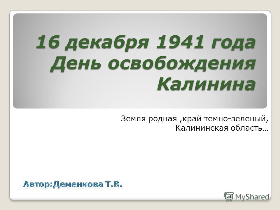 16 декабря 1941 года День освобождения Калинина Земля родная,край темно-зеленый, Калининская область…