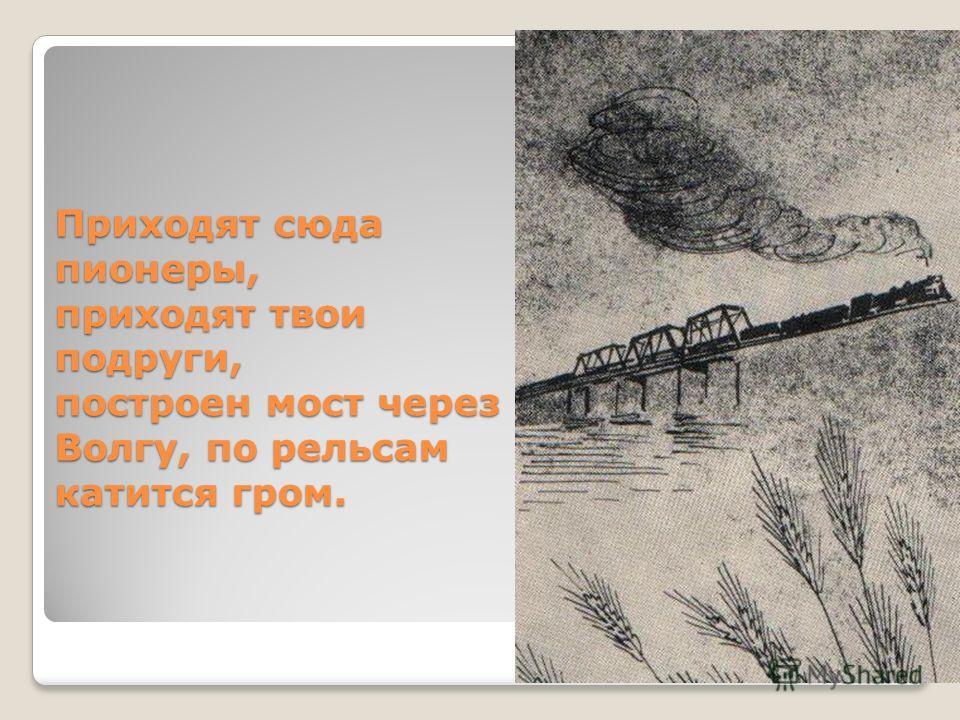 Приходят сюда пионеры, приходят твои подруги, построен мост через Волгу, по рельсам катится гром.