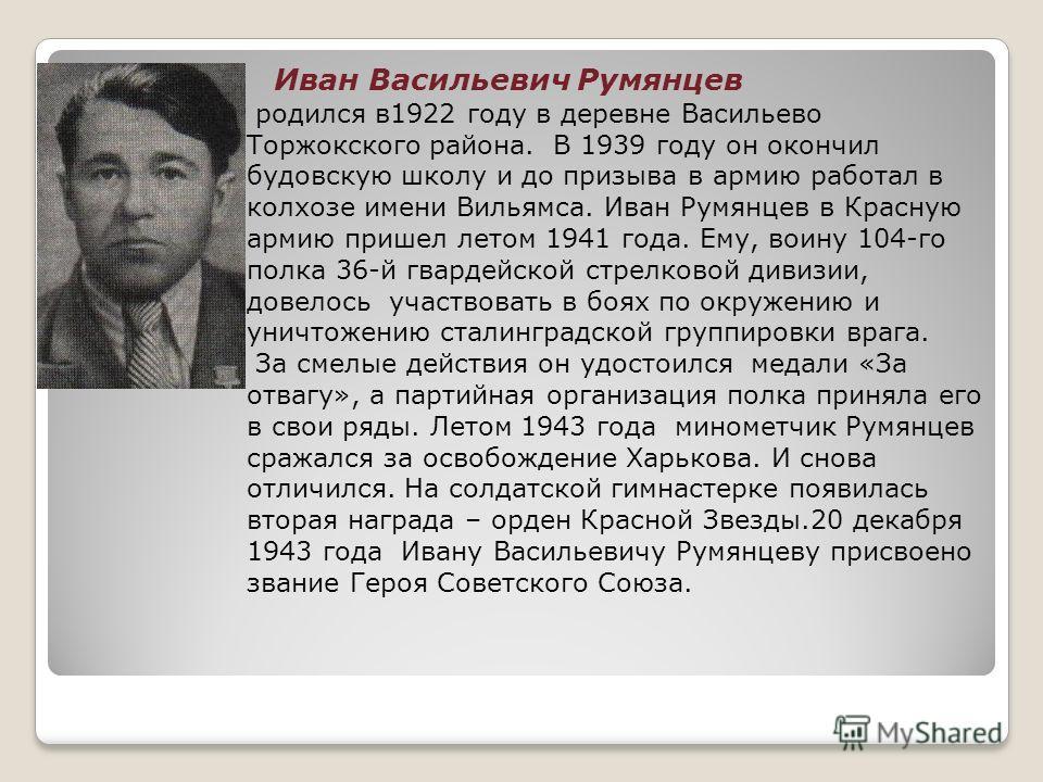 Иван Васильевич Румянцев родился в1922 году в деревне Васильево Торжокского района. В 1939 году он окончил будовскую школу и до призыва в армию работал в колхозе имени Вильямса. Иван Румянцев в Красную армию пришел летом 1941 года. Ему, воину 104-го
