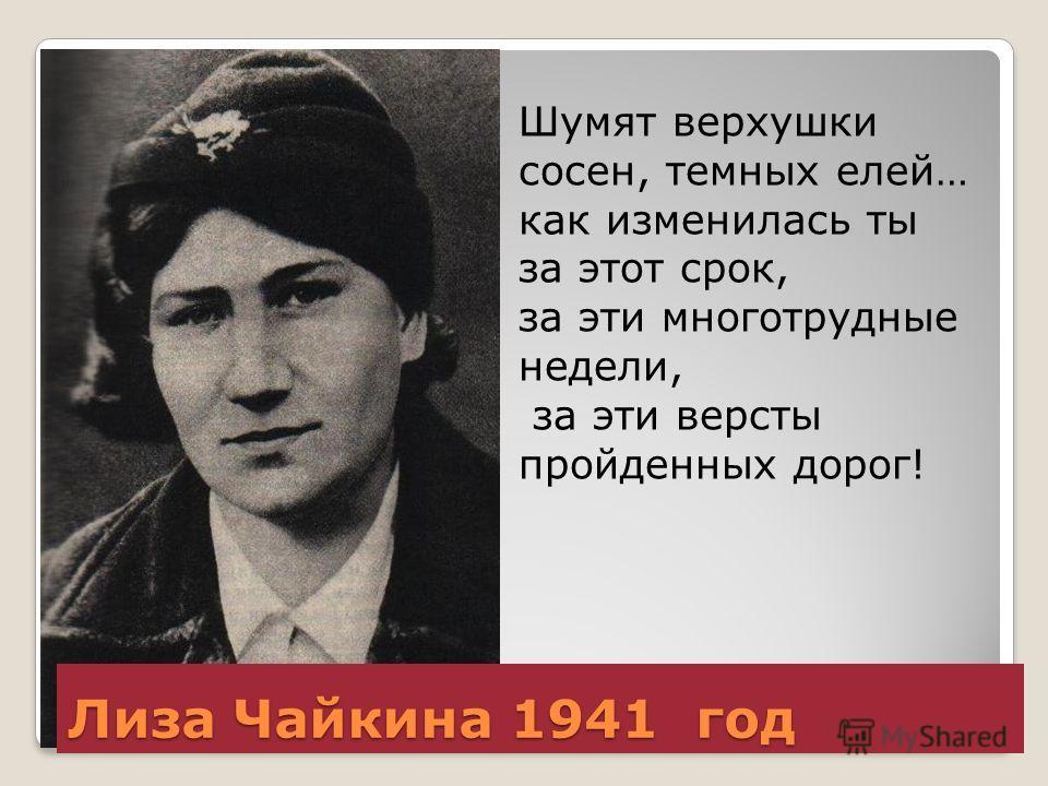 Лиза Чайкина 1941 год Шумят верхушки сосен, темных елей… как изменилась ты за этот срок, за эти многотрудные недели, за эти версты пройденных дорог!