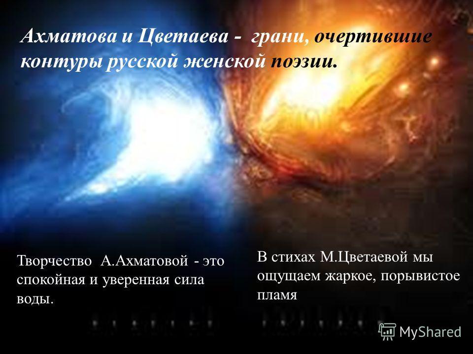 Творчество А.Ахматовой - это спокойная и уверенная сила воды. В стихах М.Цветаевой мы ощущаем жаркое, порывистое пламя Ахматова и Цветаева - грани, очертившие контуры русской женской поэзии.