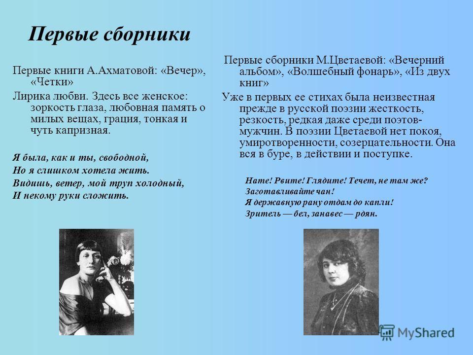 Первые сборники Первые книги А.Ахматовой: «Вечер», «Четки» Лирика любви. Здесь все женское: зоркость глаза, любовная память о милых вещах, грация, тонкая и чуть капризная. Я была, как и ты, свободной, Но я слишком хотела жить. Видишь, ветер, мой труп