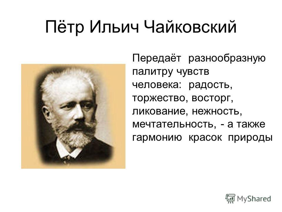 Пётр Ильич Чайковский Передаёт разнообразную палитру чувств человека: радость, торжество, восторг, ликование, нежность, мечтательность, - а также гармонию красок природы