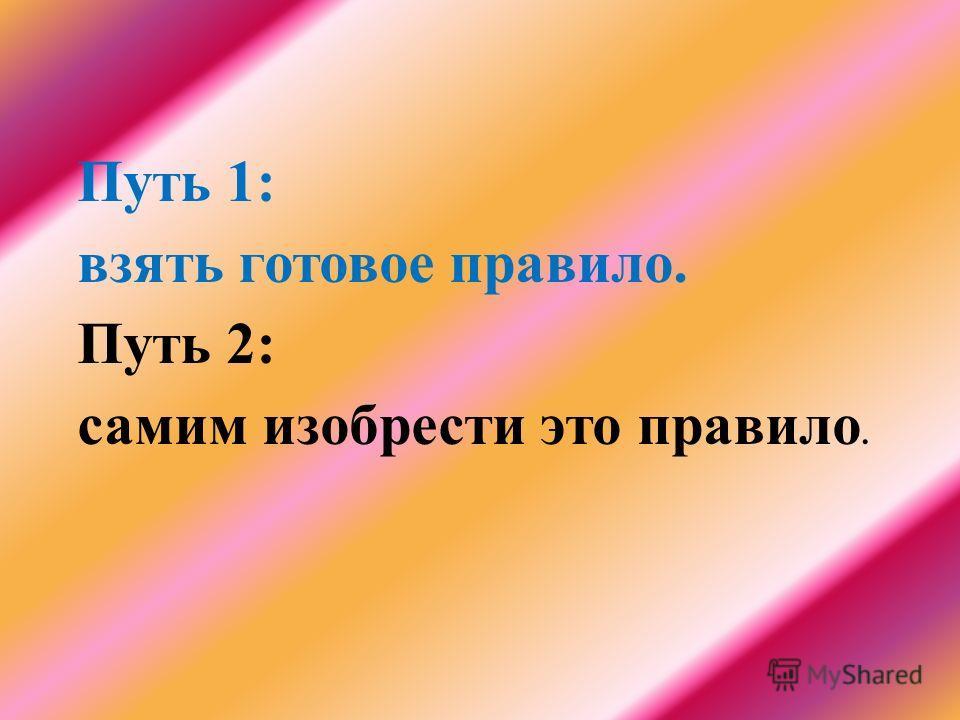 Путь 1: взять готовое правило. Путь 2: самим изобрести это правило.