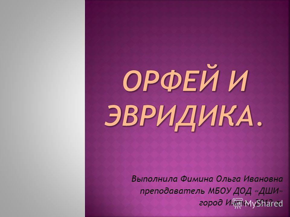 Выполнила Фимина Ольга Ивановна преподаватель МБОУ ДОД «ДШИ» город Инта, 2012 г.
