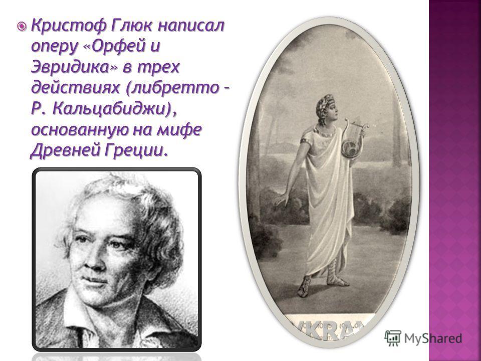 Кристоф Глюк написал оперу «Орфей и Эвридика» в трех действиях (либретто – Р. Кальцабиджи), основанную на мифе Древней Греции. Кристоф Глюк написал оперу «Орфей и Эвридика» в трех действиях (либретто – Р. Кальцабиджи), основанную на мифе Древней Грец