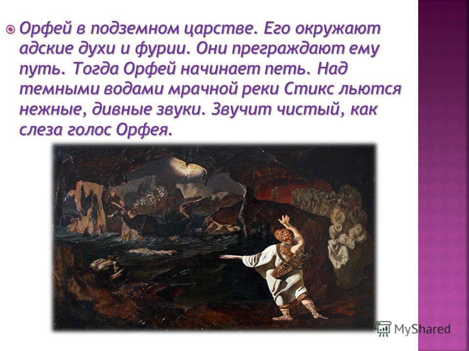 Орфей в подземном царстве. Его окружают адские духи и фурии. Они преграждают ему путь. Тогда Орфей начинает петь. Над темными водами мрачной реки Стикс льются нежные, дивные звуки. Звучит чистый, как слеза голос Орфея. Орфей в подземном царстве. Его
