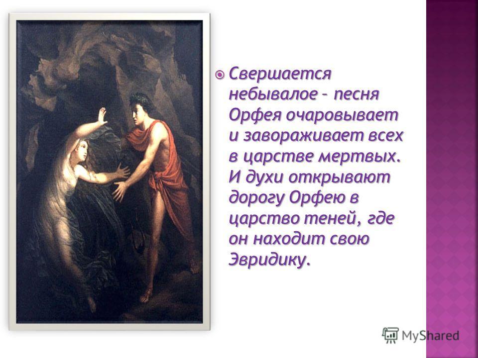 Свершается небывалое – песня Орфея очаровывает и завораживает всех в царстве мертвых. И духи открывают дорогу Орфею в царство теней, где он находит свою Эвридику. Свершается небывалое – песня Орфея очаровывает и завораживает всех в царстве мертвых. И