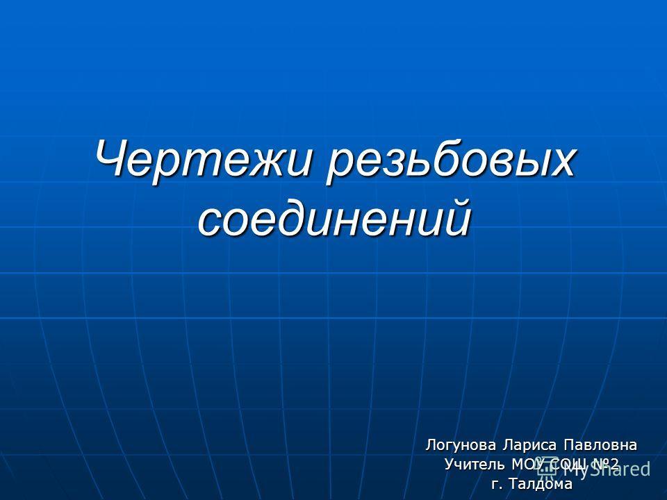 Чертежи резьбовых соединений Логунова Лариса Павловна Учитель МОУ СОШ 2 г. Талдома
