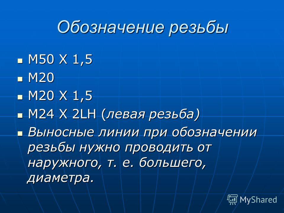 Обозначение резьбы М50 Х 1,5 М50 Х 1,5 М20 М20 М20 Х 1,5 М20 Х 1,5 М24 Х 2LH (левая резьба) М24 Х 2LH (левая резьба) Выносные линии при обозначении резьбы нужно проводить от наружного, т. е. большего, диаметра. Выносные линии при обозначении резьбы н