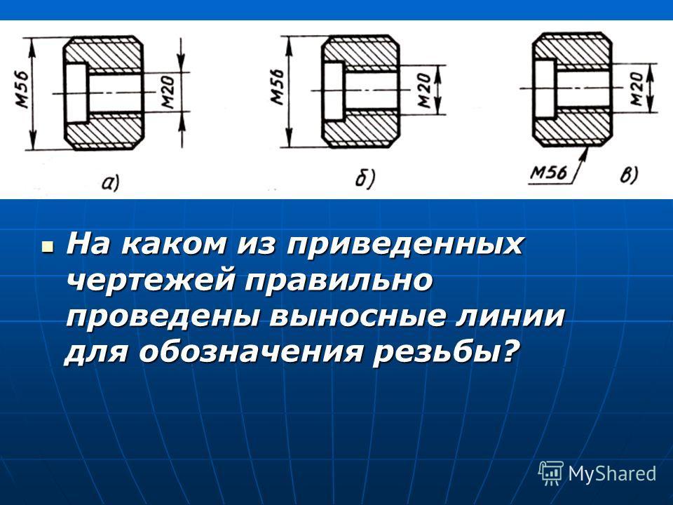 На каком из приведенных чертежей правильно проведены выносные линии для обозначения резьбы? На каком из приведенных чертежей правильно проведены выносные линии для обозначения резьбы?