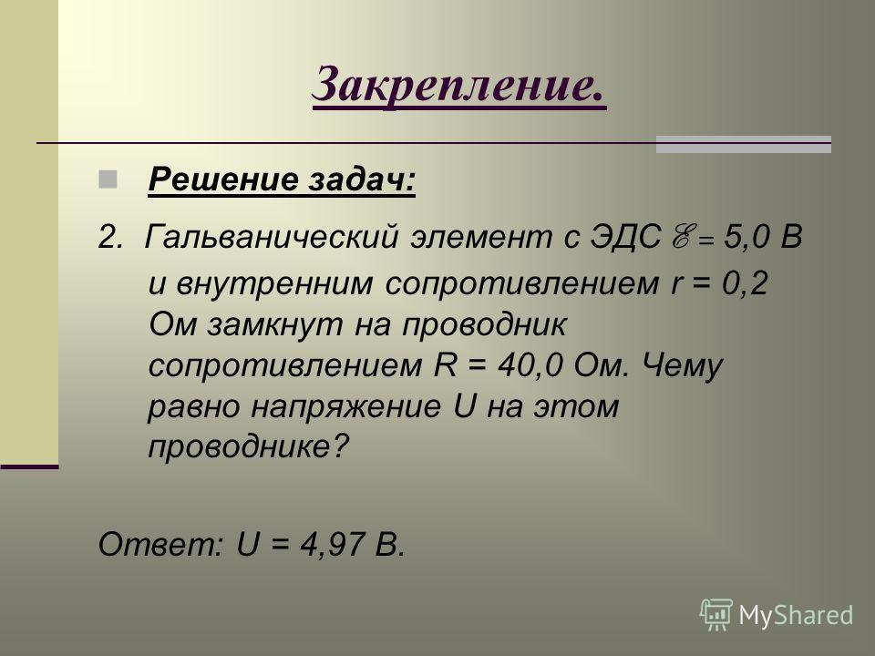 Закрепление. Решение задач: 2. Гальванический элемент с ЭДС E = 5,0 В и внутренним сопротивлением r = 0,2 Ом замкнут на проводник сопротивлением R = 40,0 Ом. Чему равно напряжение U на этом проводнике? Ответ: U = 4,97 В.
