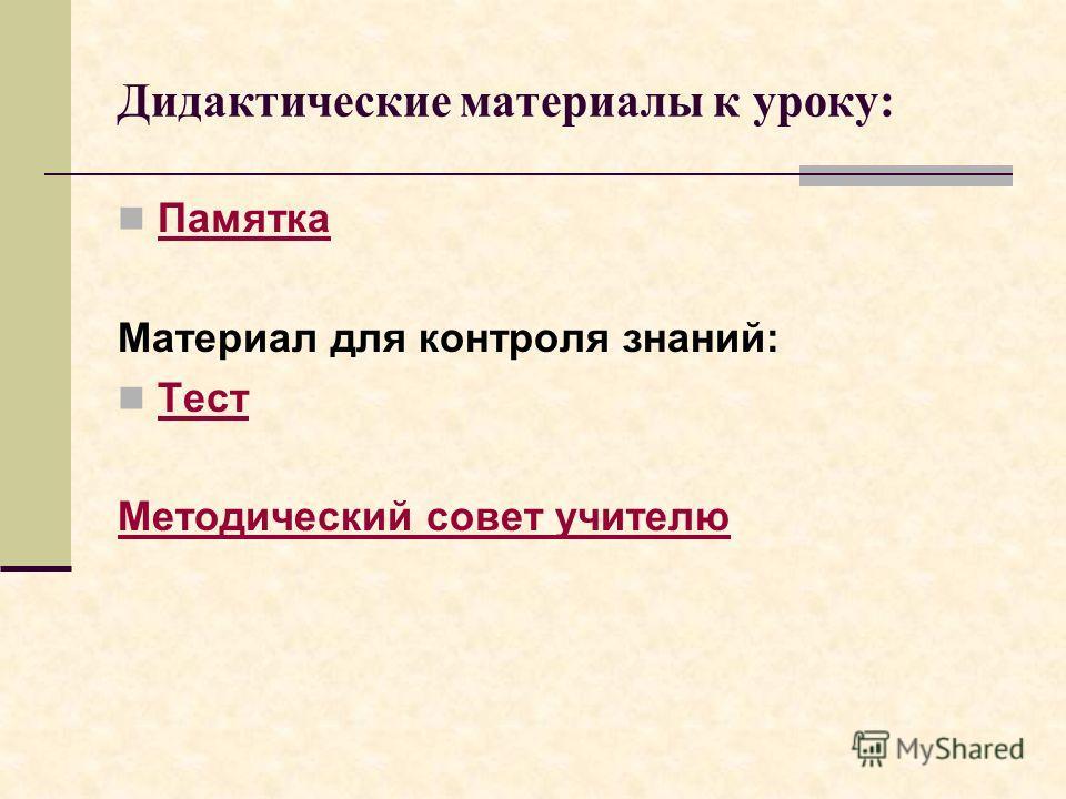 Дидактические материалы к уроку: Памятка Материал для контроля знаний: Тест Методический совет учителю