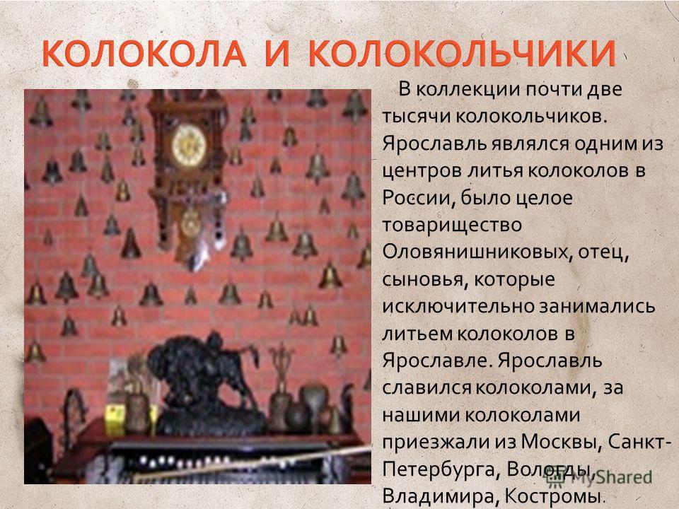 В коллекции почти две тысячи колокольчиков. Ярославль являлся одним из центров литья колоколов в России, было целое товарищество Оловянишниковых, отец, сыновья, которые исключительно занимались литьем колоколов в Ярославле. Ярославль славился колокол
