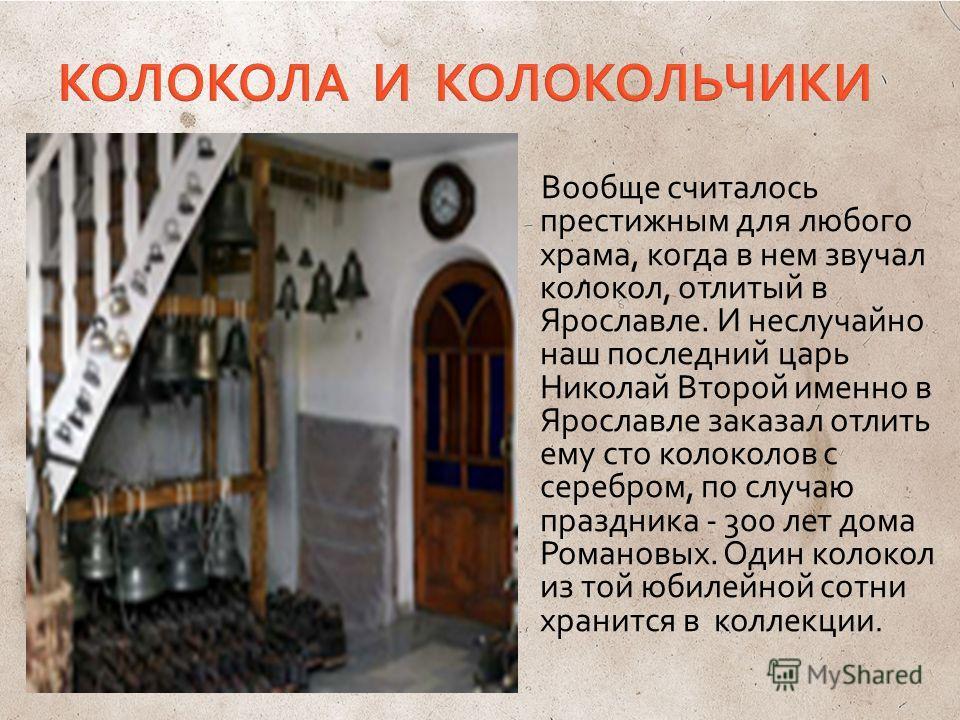 Вообще считалось престижным для любого храма, когда в нем звучал колокол, отлитый в Ярославле. И неслучайно наш последний царь Николай Второй именно в Ярославле заказал отлить ему сто колоколов с серебром, по случаю праздника - 300 лет дома Романовых