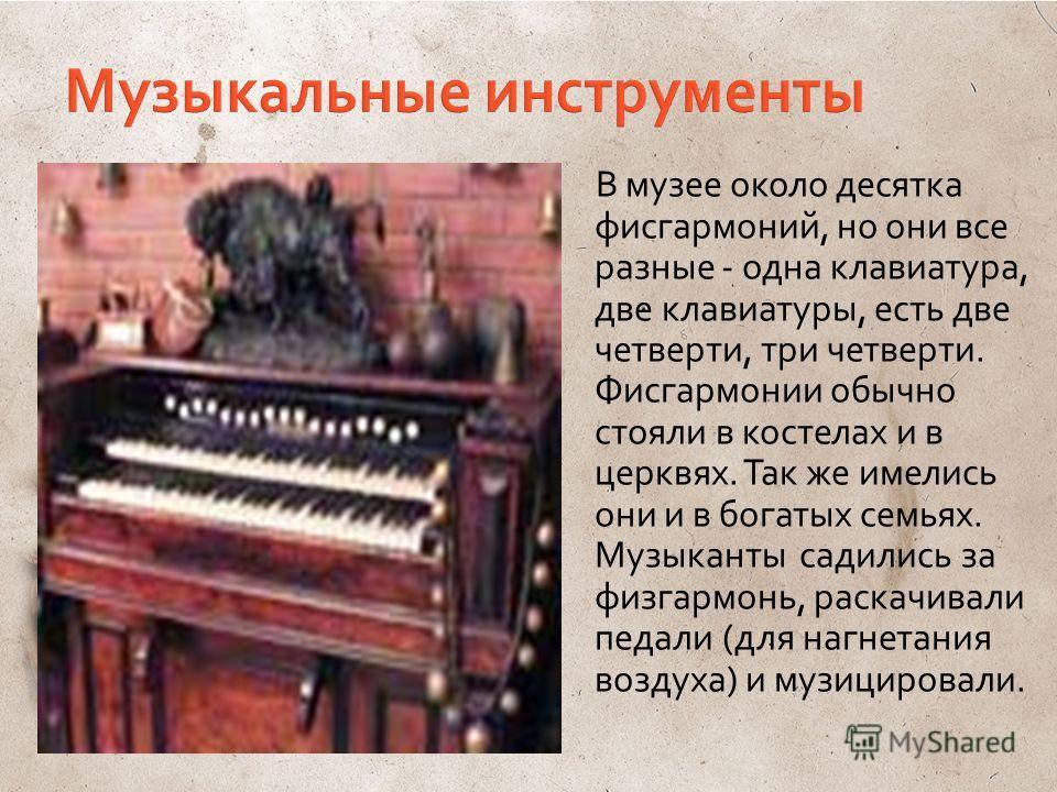 В музее около десятка фисгармоний, но они все разные - одна клавиатура, две клавиатуры, есть две четверти, три четверти. Фисгармонии обычно стояли в костелах и в церквях. Так же имелись они и в богатых семьях. Музыканты садились за физгармонь, раскач